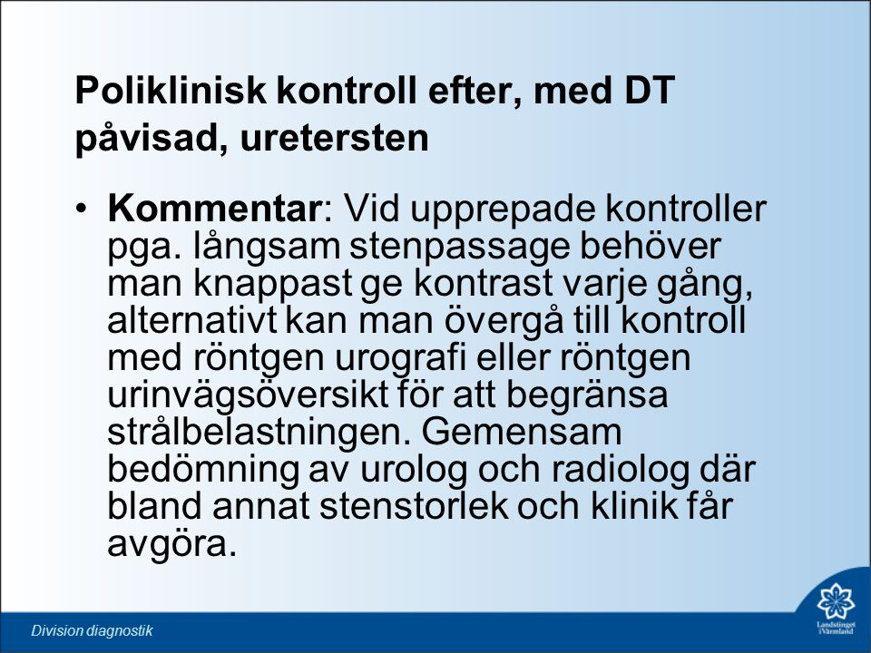 Division diagnostik Poliklinisk kontroll efter, med DT påvisad, uretersten •Kommentar: Vid upprepade kontroller pga. långsam stenpassage behöver man k
