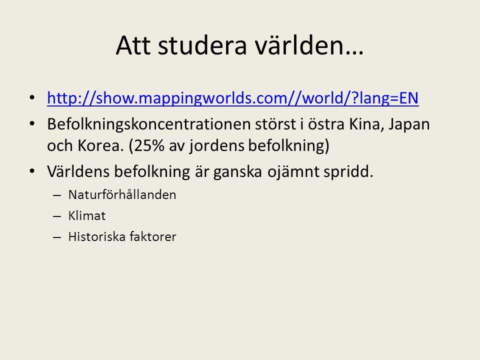 Att studera världen… • http://show.mappingworlds.com//world/?lang=EN http://show.mappingworlds.com//world/?lang=EN • Befolkningskoncentrationen störst