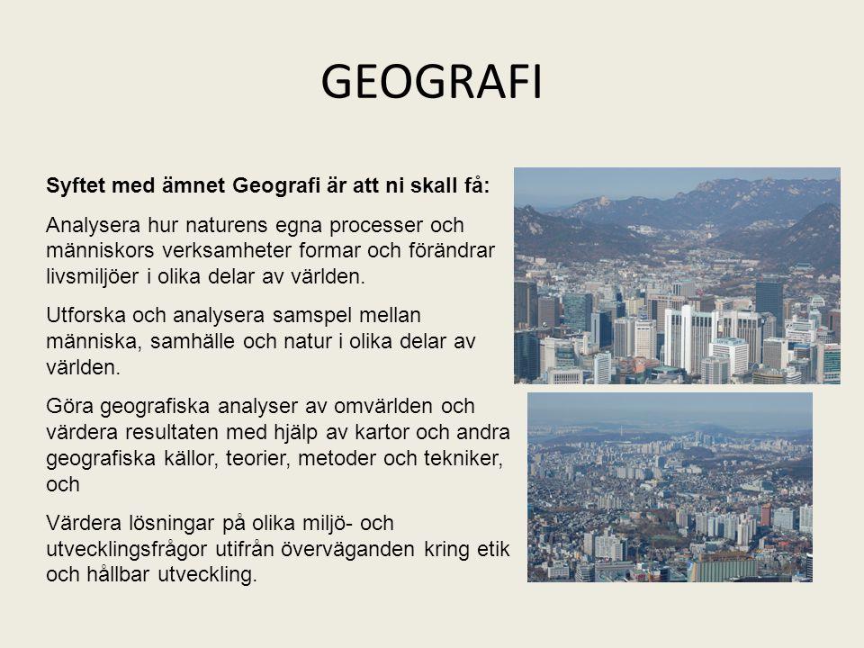 GEOGRAFI Syftet med ämnet Geografi är att ni skall få: Analysera hur naturens egna processer och människors verksamheter formar och förändrar livsmilj