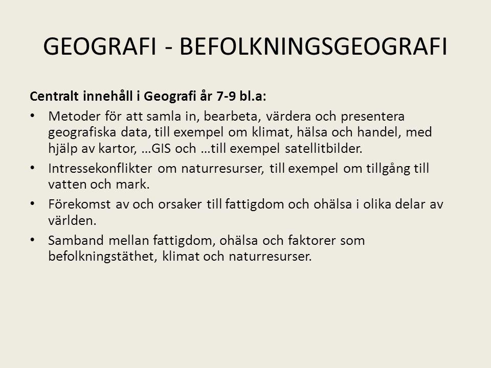 GEOGRAFI - BEFOLKNINGSGEOGRAFI Centralt innehåll i Geografi år 7-9 bl.a: • Metoder för att samla in, bearbeta, värdera och presentera geografiska data