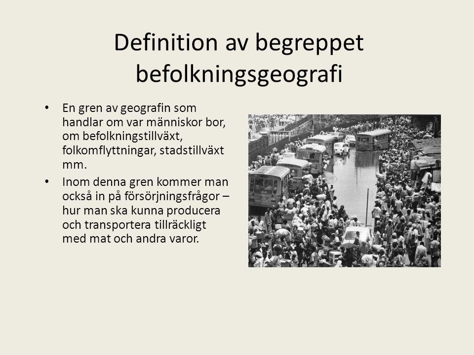 Definition av begreppet befolkningsgeografi • En gren av geografin som handlar om var människor bor, om befolkningstillväxt, folkomflyttningar, stadst
