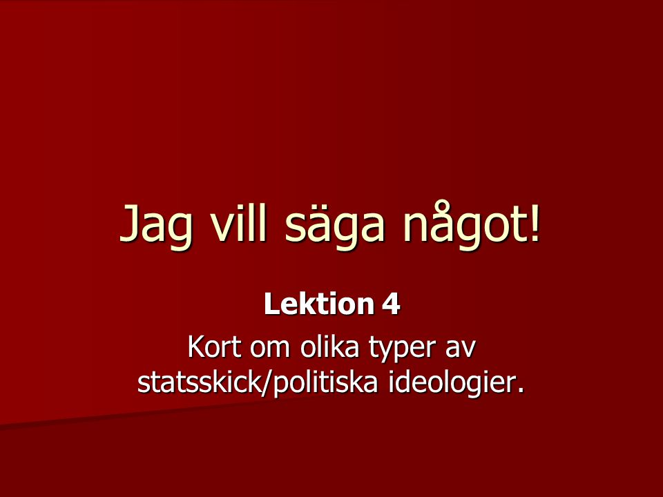 Jag vill säga något! Lektion 4 Kort om olika typer av statsskick/politiska ideologier.