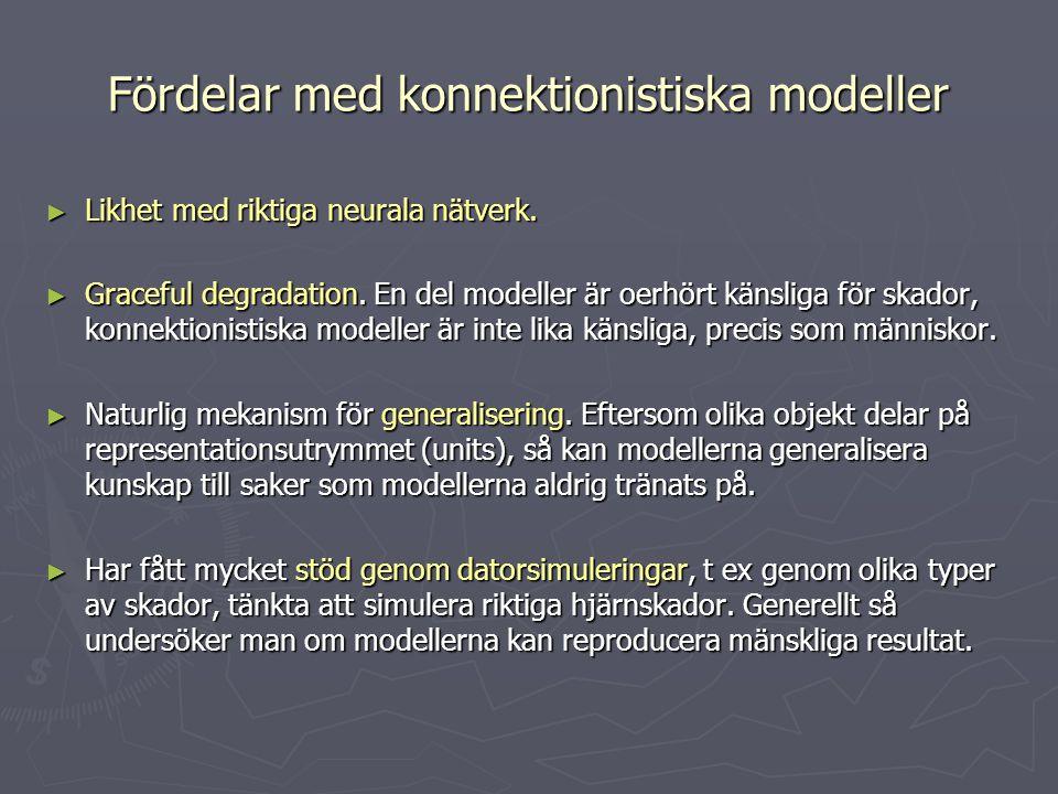 Fördelar med konnektionistiska modeller ► Likhet med riktiga neurala nätverk. ► Graceful degradation. En del modeller är oerhört känsliga för skador,