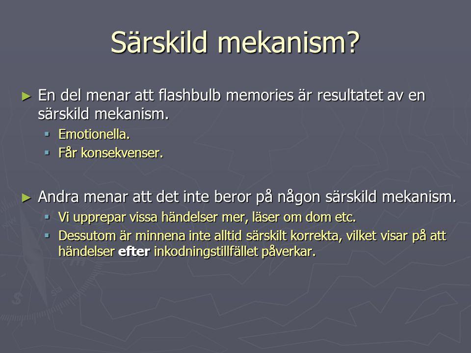 Särskild mekanism? ► En del menar att flashbulb memories är resultatet av en särskild mekanism.  Emotionella.  Får konsekvenser. ► Andra menar att d