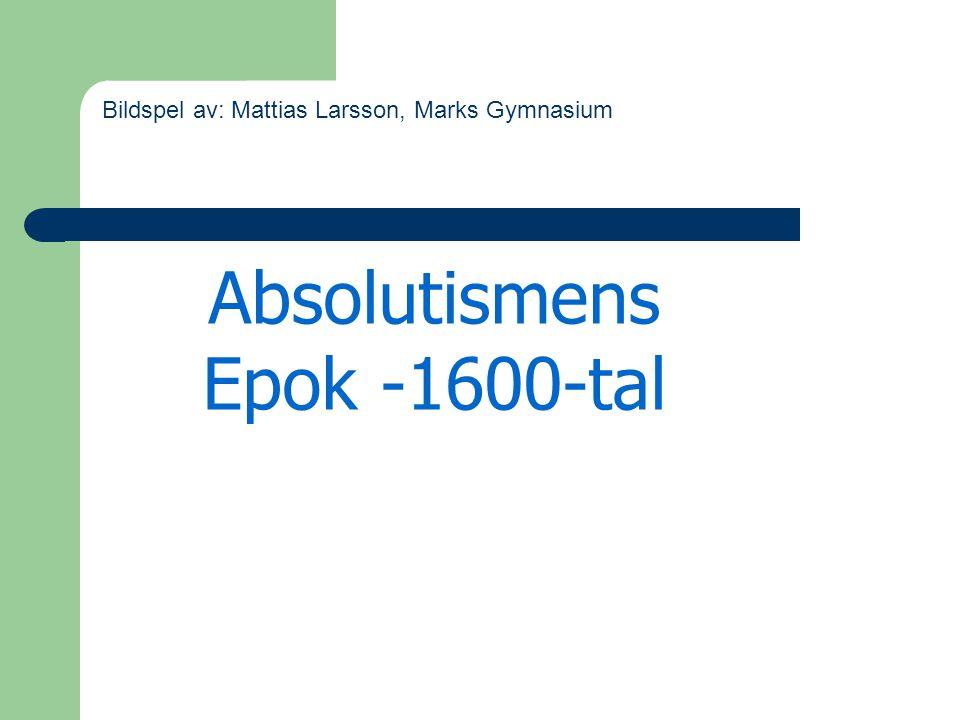 Absolutismens Epok -1600-tal Bildspel av: Mattias Larsson, Marks Gymnasium