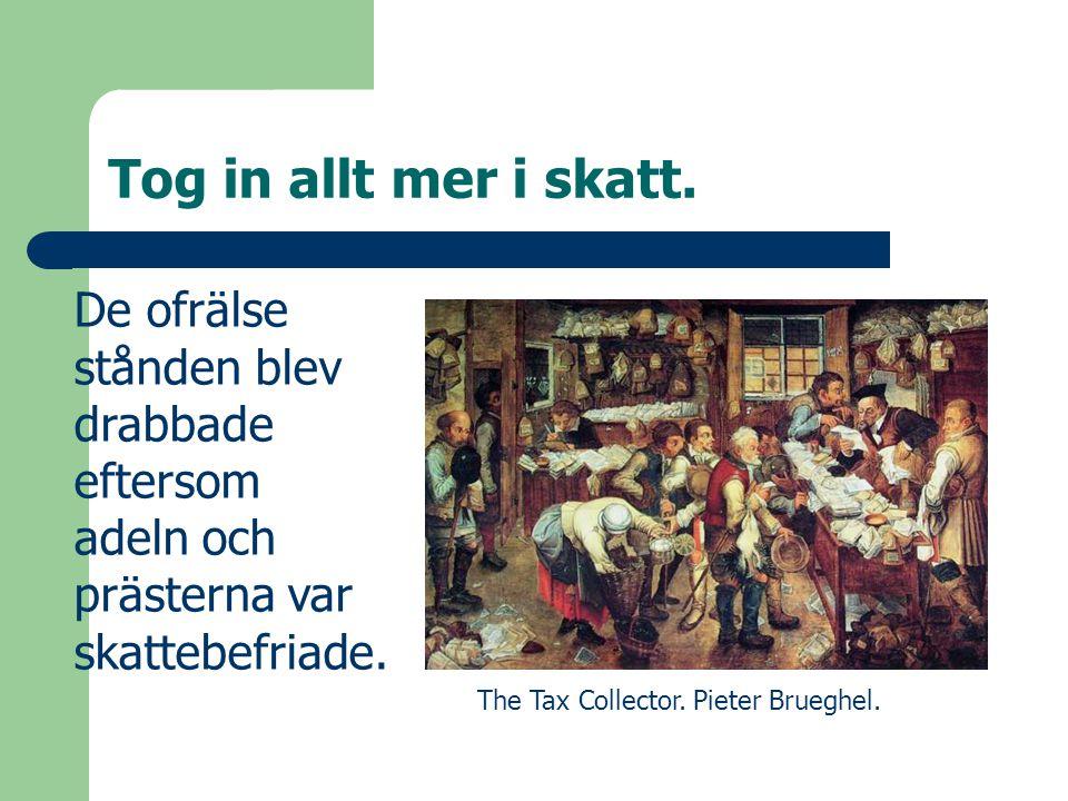 Tog in allt mer i skatt. De ofrälse stånden blev drabbade eftersom adeln och prästerna var skattebefriade. The Tax Collector. Pieter Brueghel.