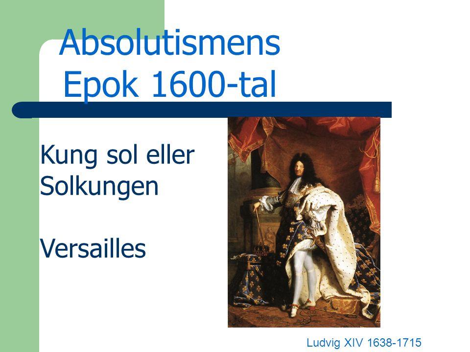 Absolutismens Epok 1600-tal Ludvig XIV 1638-1715 Kung sol eller Solkungen Versailles