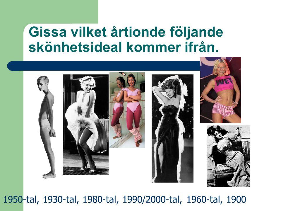 Gissa vilket årtionde följande skönhetsideal kommer ifrån. 1950-tal, 1930-tal, 1980-tal, 1990/2000-tal, 1960-tal, 1900