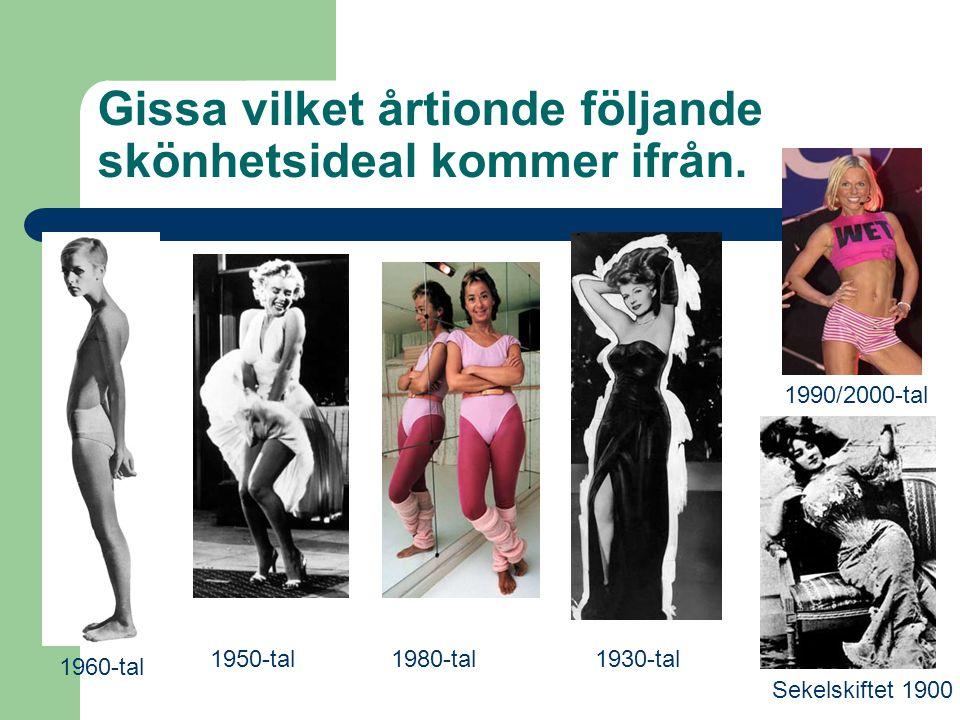 Gissa vilket årtionde följande skönhetsideal kommer ifrån. 1950-tal Sekelskiftet 1900 1960-tal 1990/2000-tal 1980-tal1930-tal
