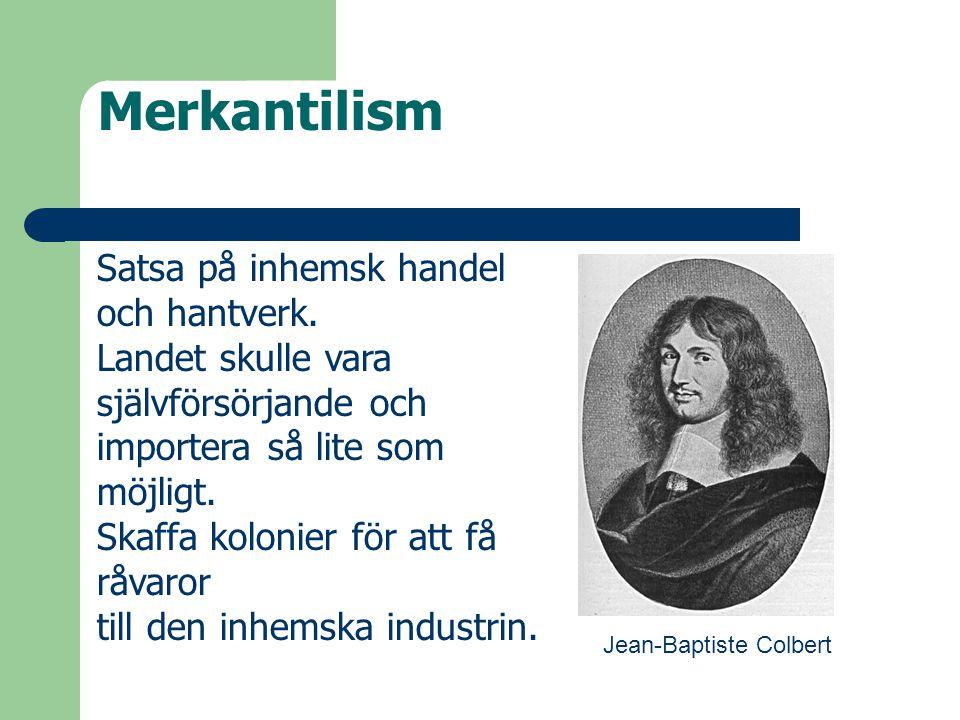Merkantilism Jean-Baptiste Colbert Satsa på inhemsk handel och hantverk. Landet skulle vara självförsörjande och importera så lite som möjligt. Skaffa