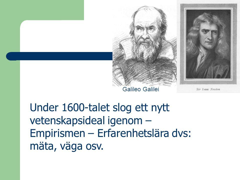 Under 1600-talet slog ett nytt vetenskapsideal igenom – Empirismen – Erfarenhetslära dvs: mäta, väga osv. Galileo Galilei