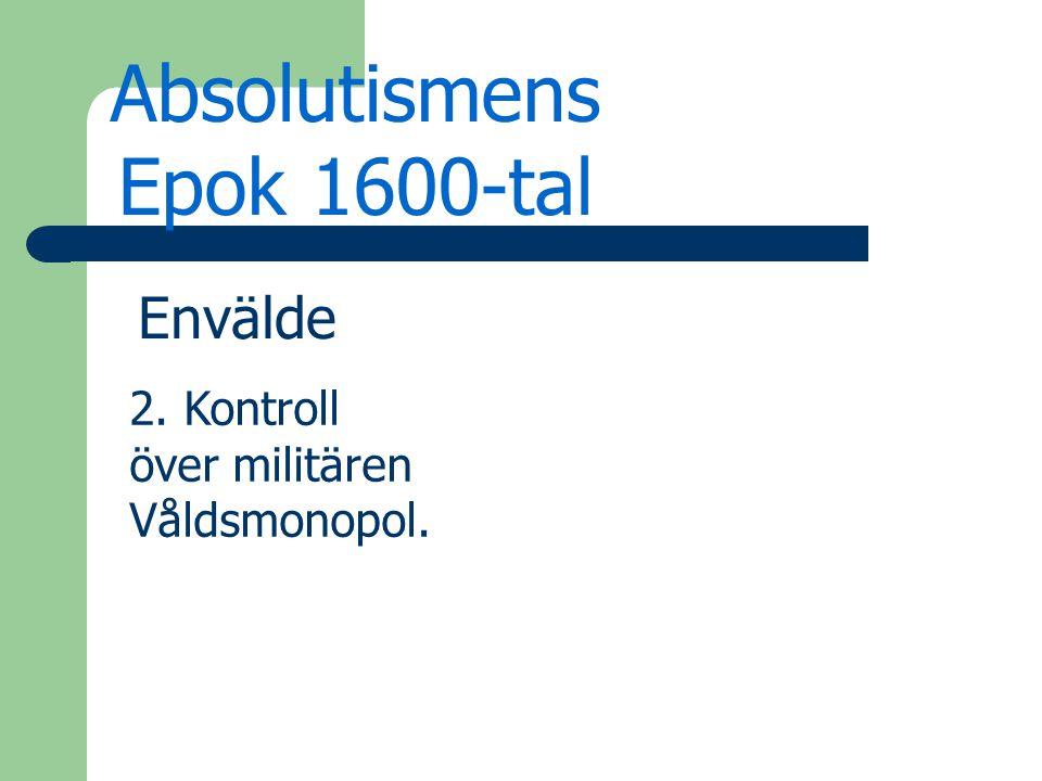 Absolutismens Epok 1600-tal Envälde 2. Kontroll över militären Våldsmonopol.