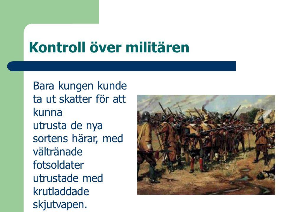 Kontroll över militären Bara kungen kunde ta ut skatter för att kunna utrusta de nya sortens härar, med vältränade fotsoldater utrustade med krutladda