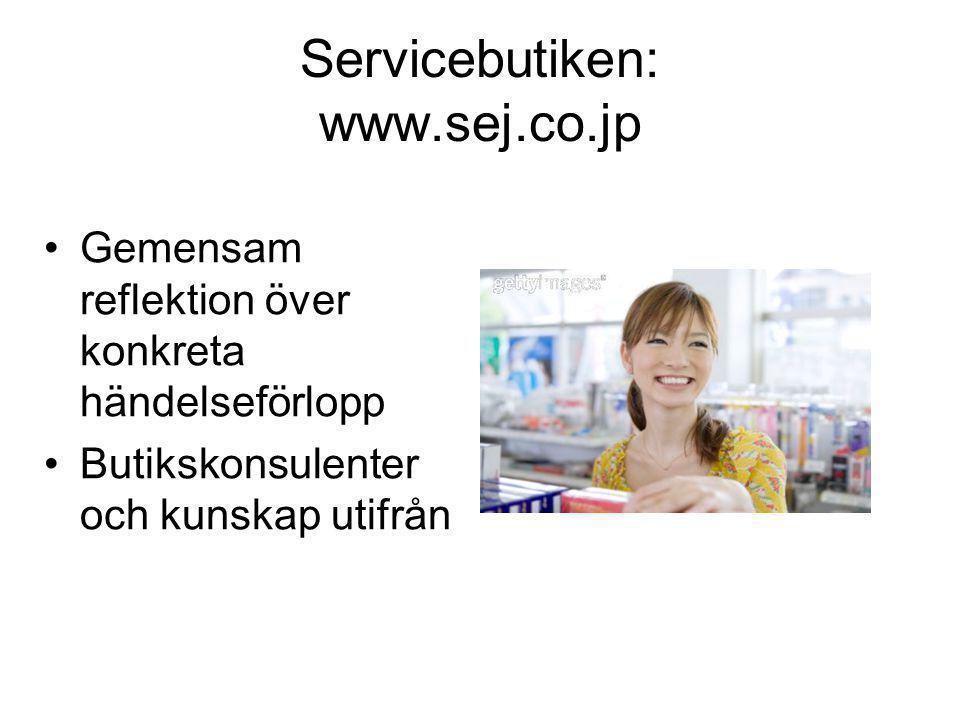 Servicebutiken: www.sej.co.jp •Gemensam reflektion över konkreta händelseförlopp •Butikskonsulenter och kunskap utifrån