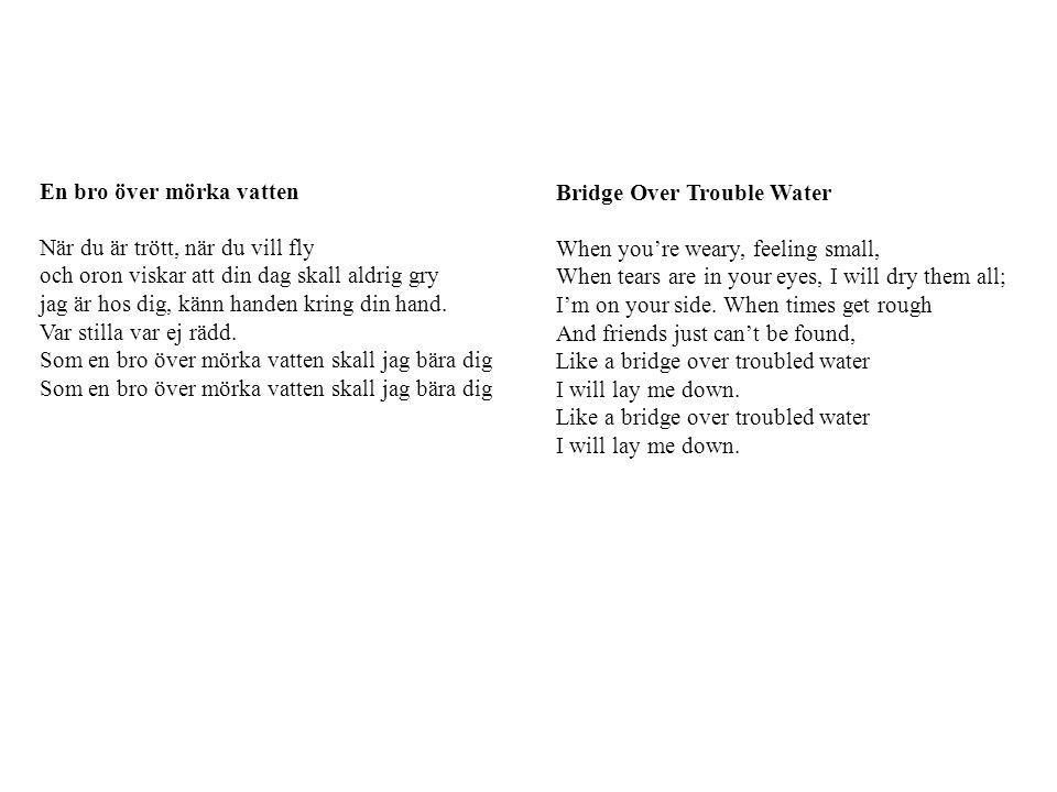 En bro över mörka vatten När du är trött, när du vill fly och oron viskar att din dag skall aldrig gry jag är hos dig, känn handen kring din hand. Var