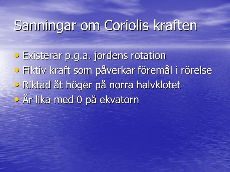 Sanningar om Coriolis kraften • Existerar p.g.a. jordens rotation • Fiktiv kraft som påverkar föremål i rörelse • Riktad åt höger på norra halvklotet