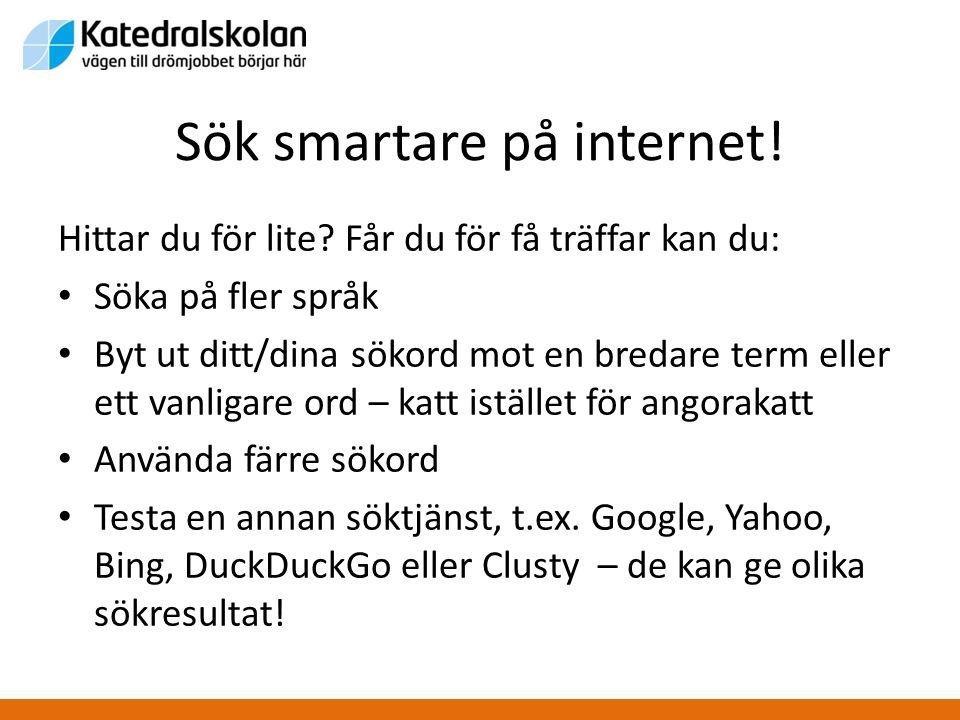 Sök smartare på internet! Hittar du för lite? Får du för få träffar kan du: • Söka på fler språk • Byt ut ditt/dina sökord mot en bredare term eller e