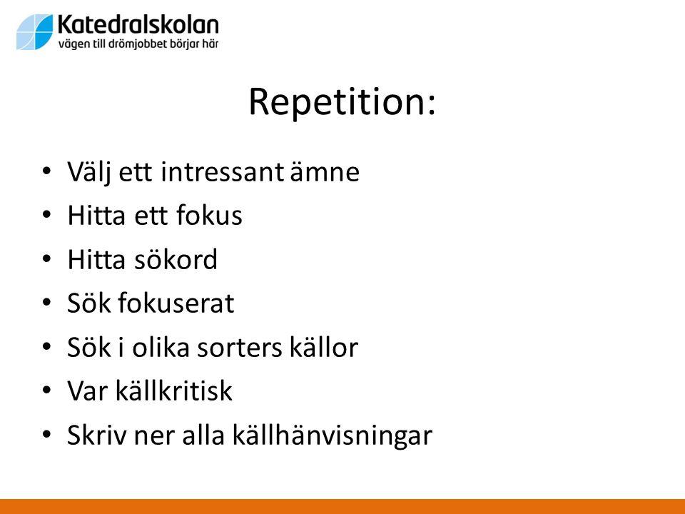 Repetition: • Välj ett intressant ämne • Hitta ett fokus • Hitta sökord • Sök fokuserat • Sök i olika sorters källor • Var källkritisk • Skriv ner all