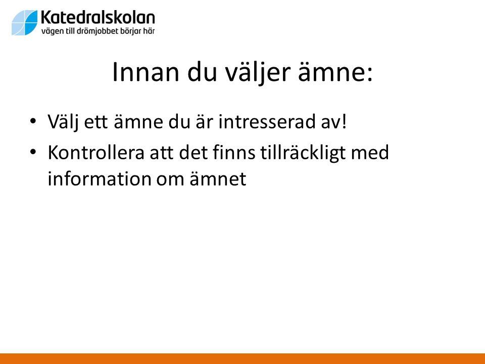 Innan du väljer ämne: • Välj ett ämne du är intresserad av! • Kontrollera att det finns tillräckligt med information om ämnet