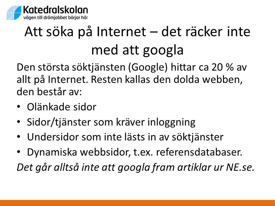 Att söka på Internet – det räcker inte med att googla Den största söktjänsten (Google) hittar ca 20 % av allt på Internet. Resten kallas den dolda web