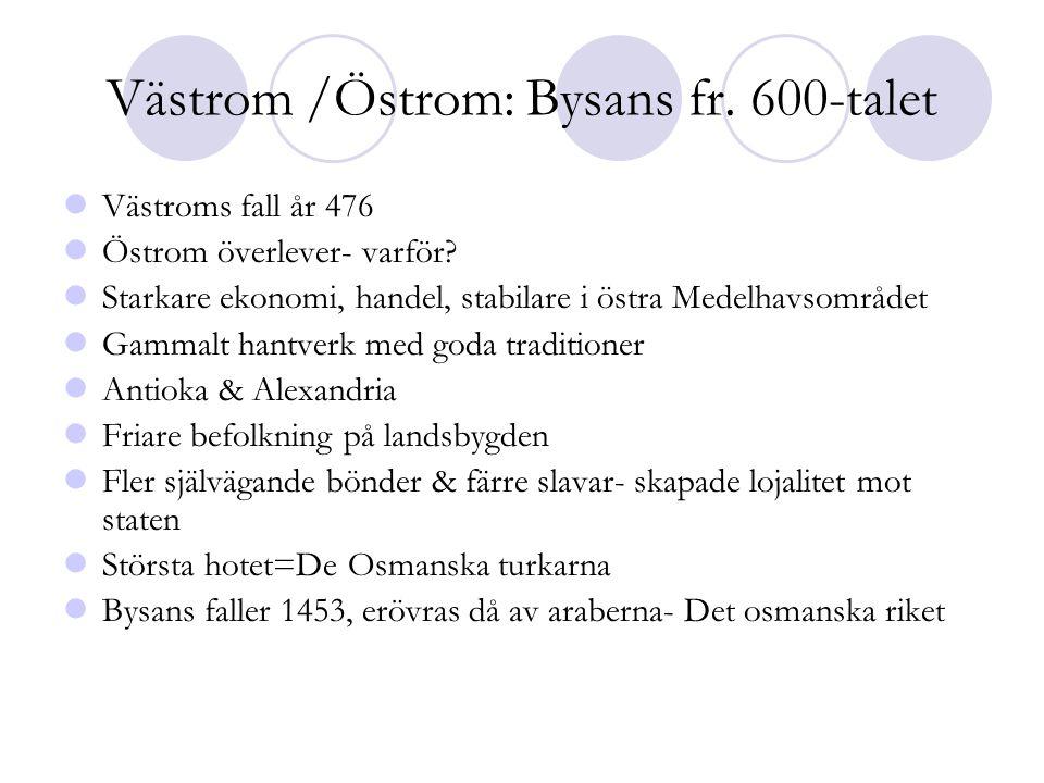 Västrom /Östrom: Bysans fr. 600-talet  Västroms fall år 476  Östrom överlever- varför?  Starkare ekonomi, handel, stabilare i östra Medelhavsområde