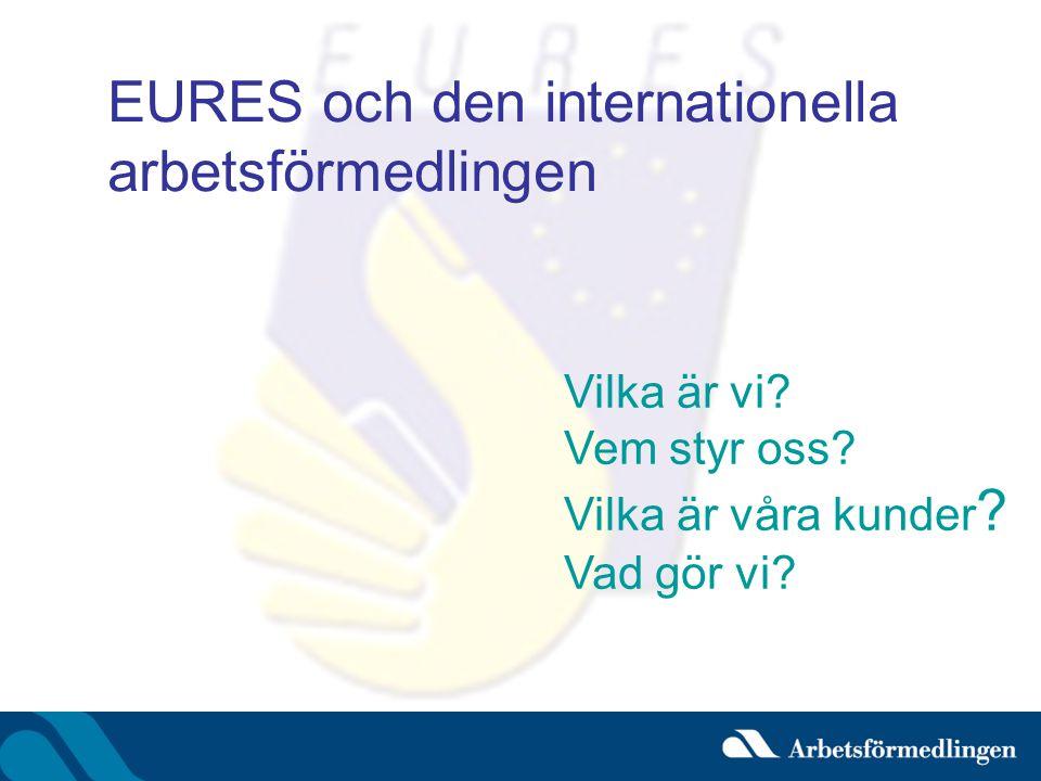 EURES och den internationella arbetsförmedlingen Vilka är vi? Vem styr oss? Vilka är våra kunder ? Vad gör vi?