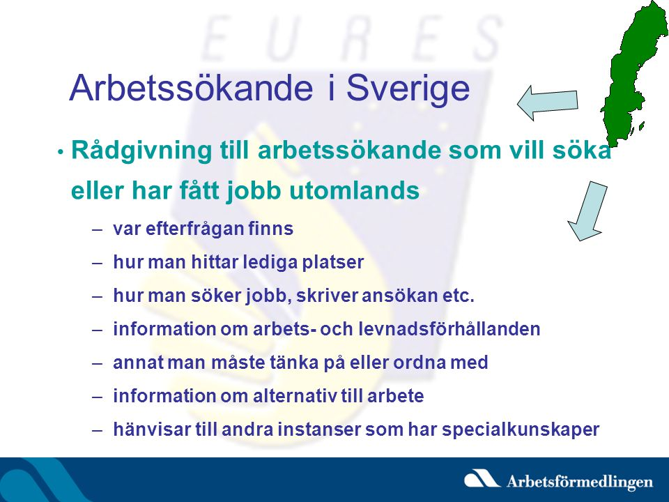 Arbetssökande i Sverige • Rådgivning till arbetssökande som vill söka eller har fått jobb utomlands –var efterfrågan finns –hur man hittar lediga platser –hur man söker jobb, skriver ansökan etc.