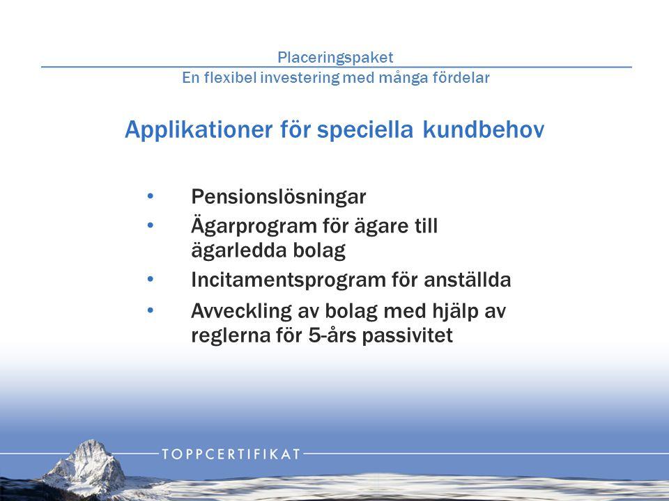 Applikationer för speciella kundbehov Placeringspaket En flexibel investering med många fördelar • Pensionslösningar • Ägarprogram för ägare till ägarledda bolag • Incitamentsprogram för anställda • Avveckling av bolag med hjälp av reglerna för 5-års passivitet