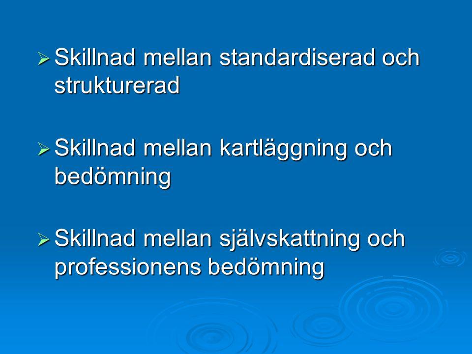  Skillnad mellan standardiserad och strukturerad  Skillnad mellan kartläggning och bedömning  Skillnad mellan självskattning och professionens bedömning