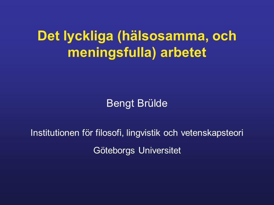 Det lyckliga (hälsosamma, och meningsfulla) arbetet Bengt Brülde Institutionen för filosofi, lingvistik och vetenskapsteori Göteborgs Universitet