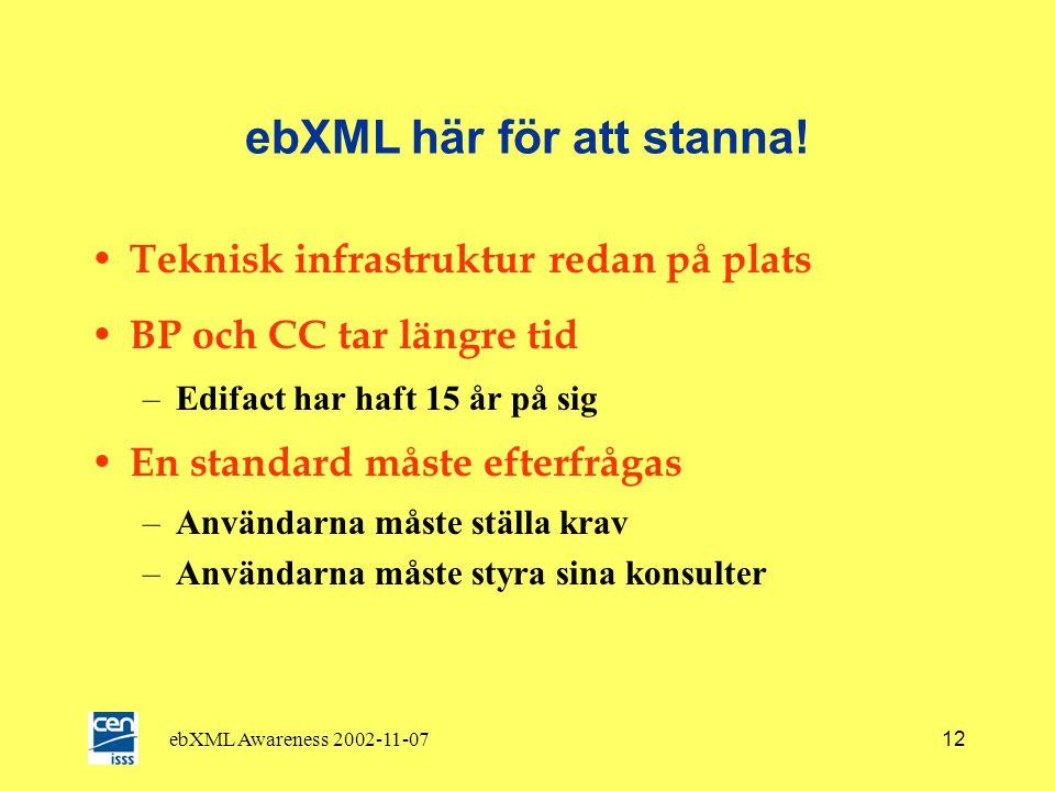 ebXML Awareness 2002-11-0711 ebXML stöds av organisationer över hela världen • UN/CEFACT • OASIS • CEN/ISSS and eBES • OTA Open Travel Alliance • OAG Open Applications Group • e centreUK • Tradegate ECA • RosettaNet • Korea Institute for Electronic Commerce • AIAG • EAN / UCC • SWIFT • ………..