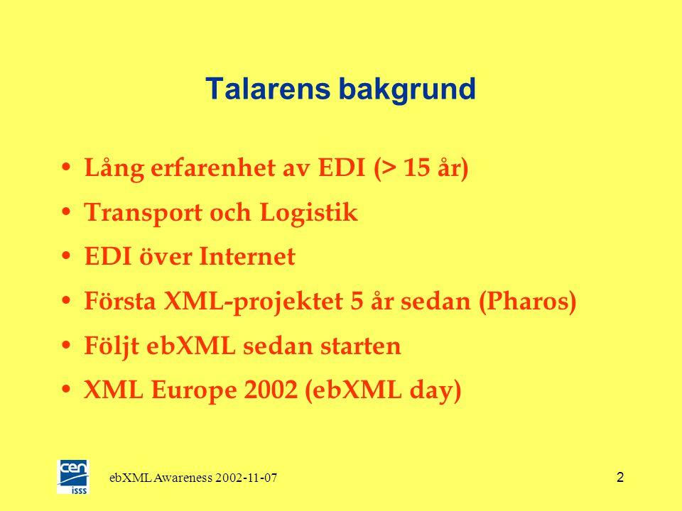 ebXML Awareness 2002-11-072 Talarens bakgrund • Lång erfarenhet av EDI (> 15 år) • Transport och Logistik • EDI över Internet • Första XML-projektet 5 år sedan (Pharos) • Följt ebXML sedan starten • XML Europe 2002 (ebXML day)