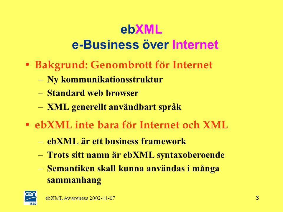 ebXML Awareness 2002-11-073 ebXML e-Business över Internet • Bakgrund: Genombrott för Internet –Ny kommunikationsstruktur –Standard web browser –XML generellt användbart språk • ebXML inte bara för Internet och XML –ebXML är ett business framework –Trots sitt namn är ebXML syntaxoberoende –Semantiken skall kunna användas i många sammanhang