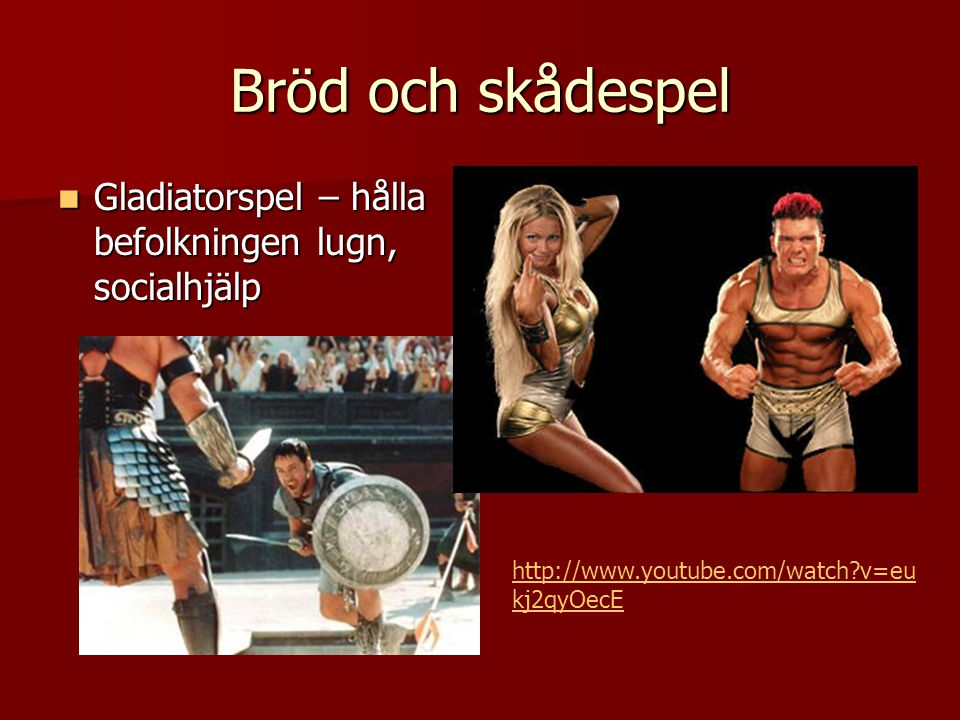 Bröd och skådespel  Gladiatorspel – hålla befolkningen lugn, socialhjälp http://www.youtube.com/watch?v=eu kj2qyOecE