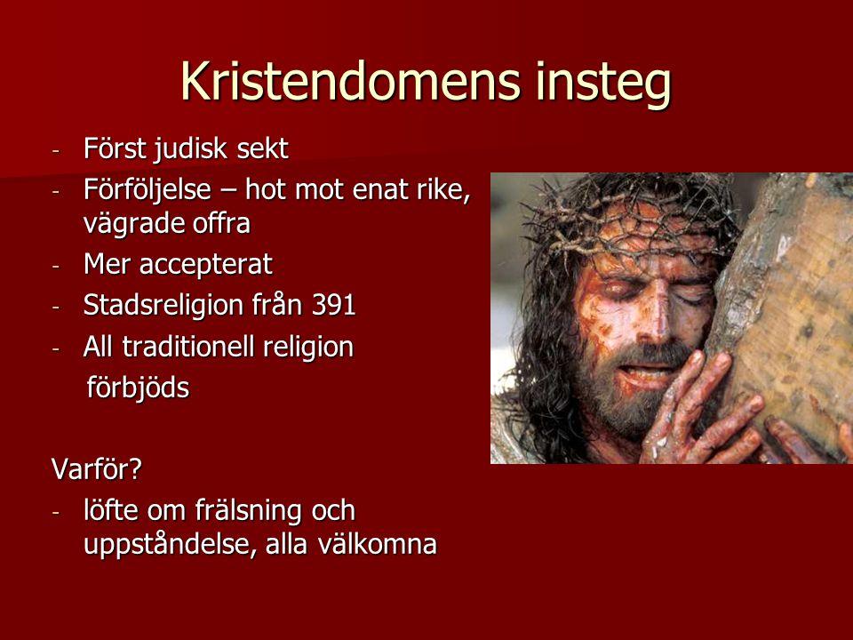 Kristendomens insteg - Först judisk sekt - Förföljelse – hot mot enat rike, vägrade offra - Mer accepterat - Stadsreligion från 391 - All traditionell