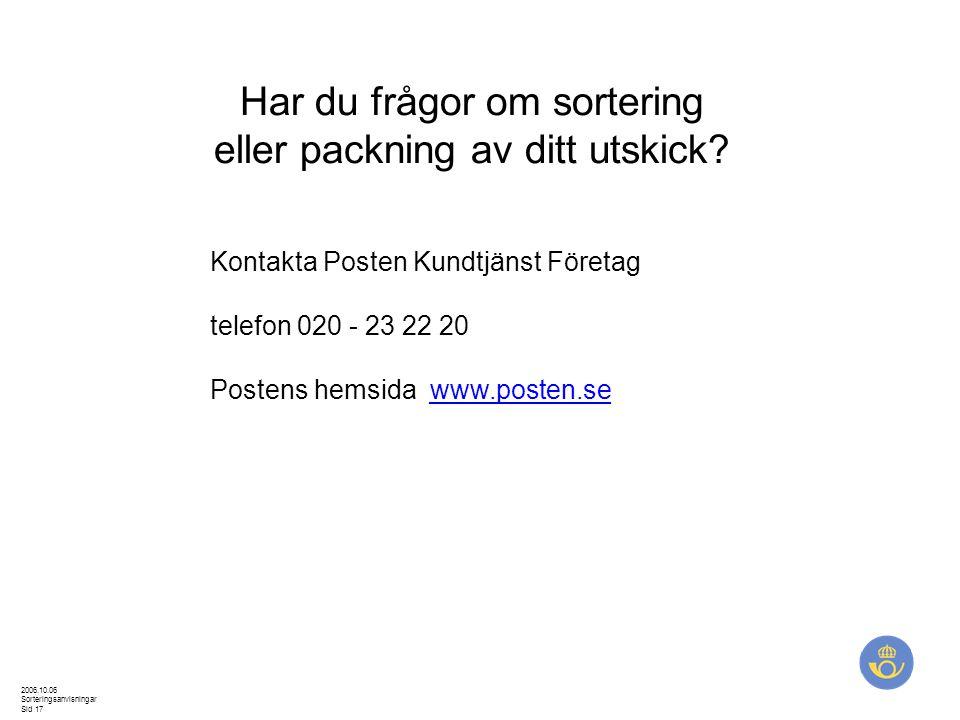 2006.10.06 Sorteringsanvisningar Sid 17 Har du frågor om sortering eller packning av ditt utskick? Kontakta Posten Kundtjänst Företag telefon 020 - 23