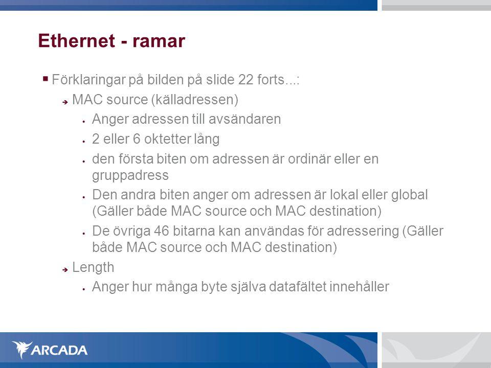 Ethernet - ramar  Förklaringar på bilden på slide 22 forts...:  MAC source (källadressen)  Anger adressen till avsändaren  2 eller 6 oktetter lån
