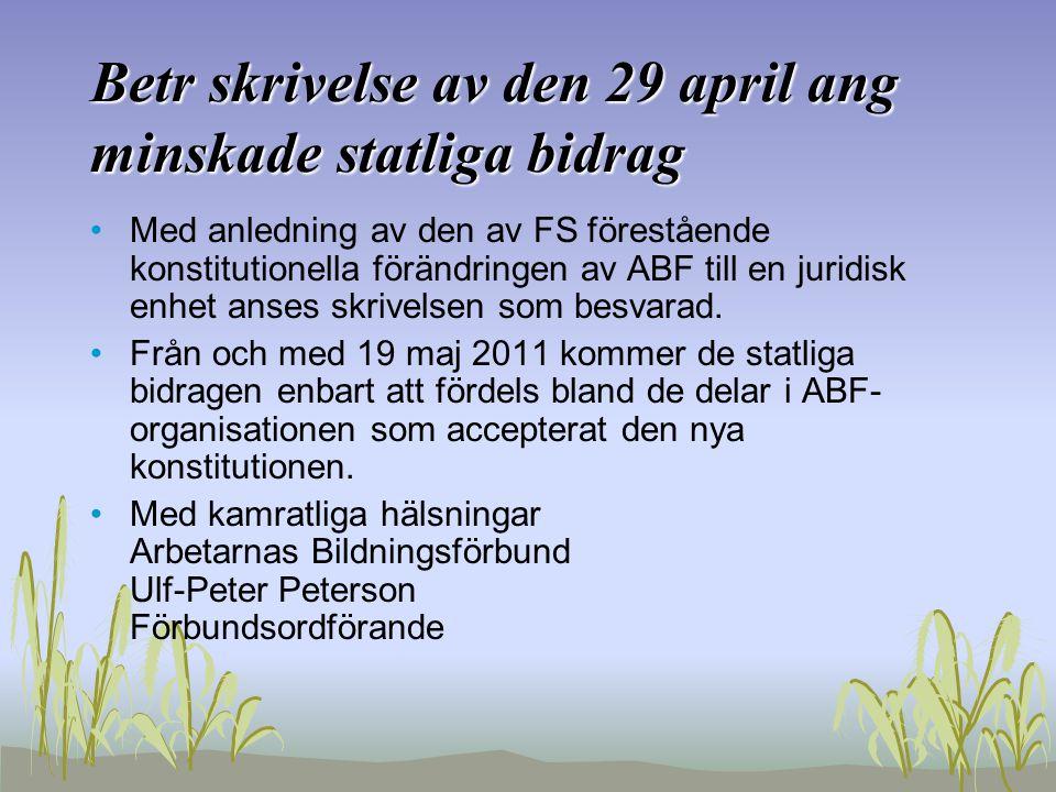 Betr skrivelse av den 29 april ang minskade statliga bidrag •Med anledning av den av FS förestående konstitutionella förändringen av ABF till en juridisk enhet anses skrivelsen som besvarad.