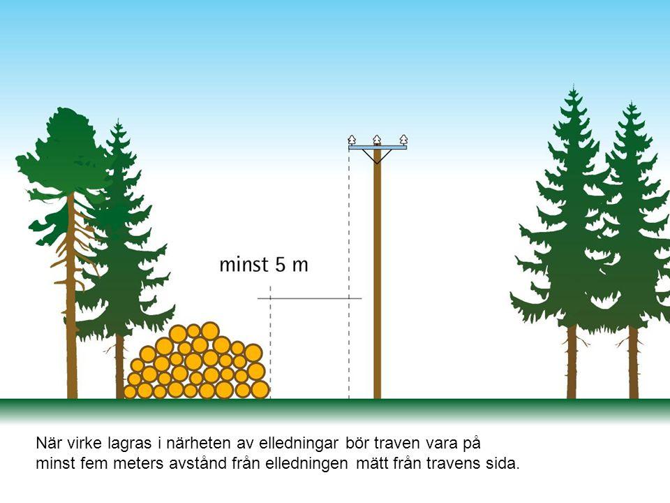 När virke lagras i närheten av elledningar bör traven vara på minst fem meters avstånd från elledningen mätt från travens sida.