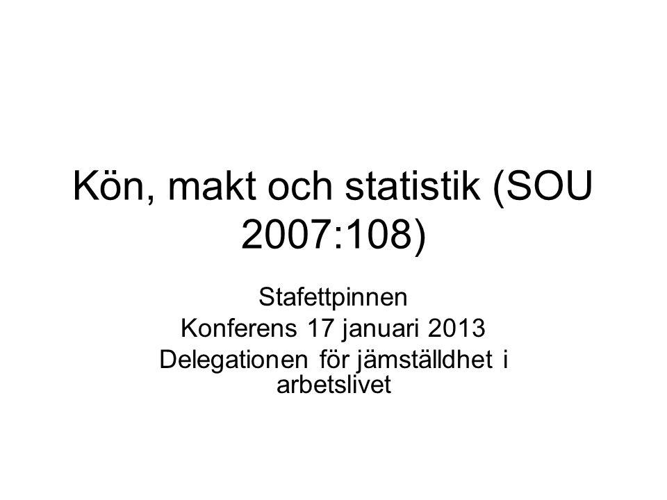 Kön, makt och statistik (SOU 2007:108) Stafettpinnen Konferens 17 januari 2013 Delegationen för jämställdhet i arbetslivet