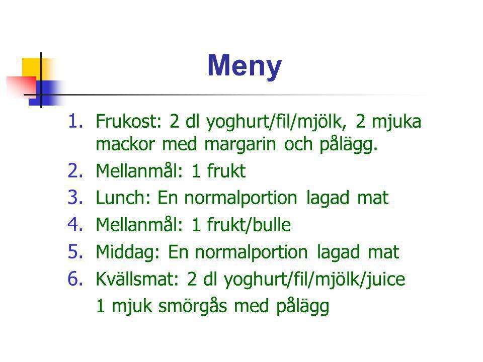 Meny 1. Frukost: 2 dl yoghurt/fil/mjölk, 2 mjuka mackor med margarin och pålägg. 2. Mellanmål: 1 frukt 3. Lunch: En normalportion lagad mat 4. Mellanm