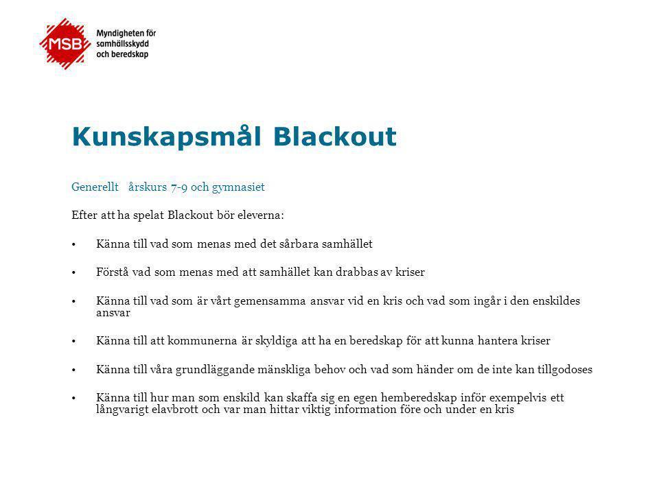 Kunskapsmål Blackout Generellt årskurs 7-9 och gymnasiet Efter att ha spelat Blackout bör eleverna: •Känna till vad som menas med det sårbara samhället •Förstå vad som menas med att samhället kan drabbas av kriser •Känna till vad som är vårt gemensamma ansvar vid en kris och vad som ingår i den enskildes ansvar •Känna till att kommunerna är skyldiga att ha en beredskap för att kunna hantera kriser •Känna till våra grundläggande mänskliga behov och vad som händer om de inte kan tillgodoses •Känna till hur man som enskild kan skaffa sig en egen hemberedskap inför exempelvis ett långvarigt elavbrott och var man hittar viktig information före och under en kris