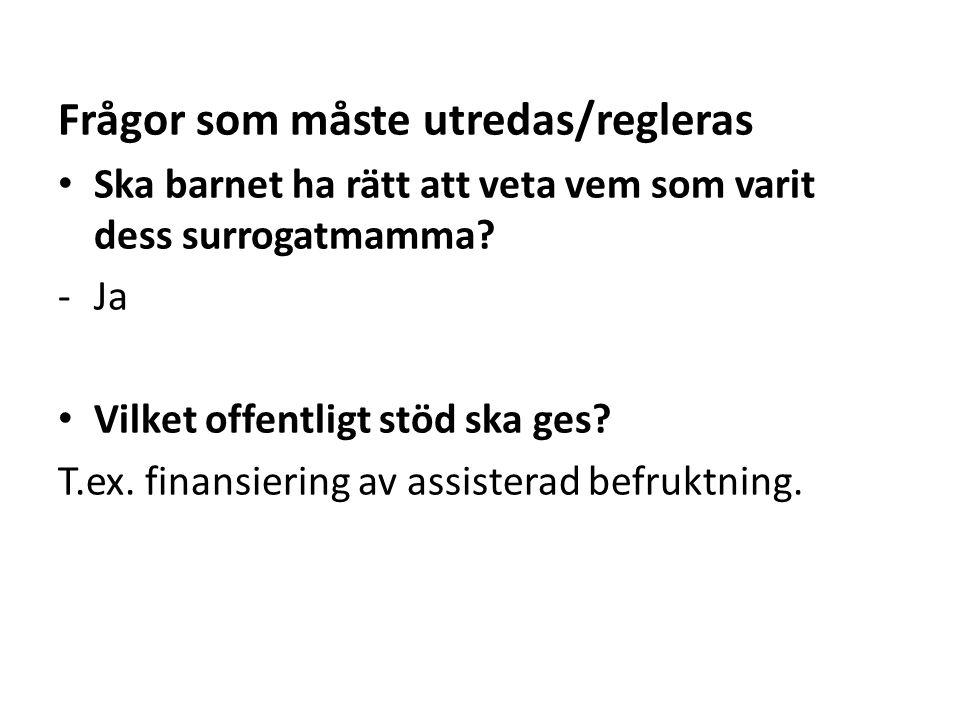 Frågor som måste utredas/regleras • Ska barnet ha rätt att veta vem som varit dess surrogatmamma? -Ja • Vilket offentligt stöd ska ges? T.ex. finansie