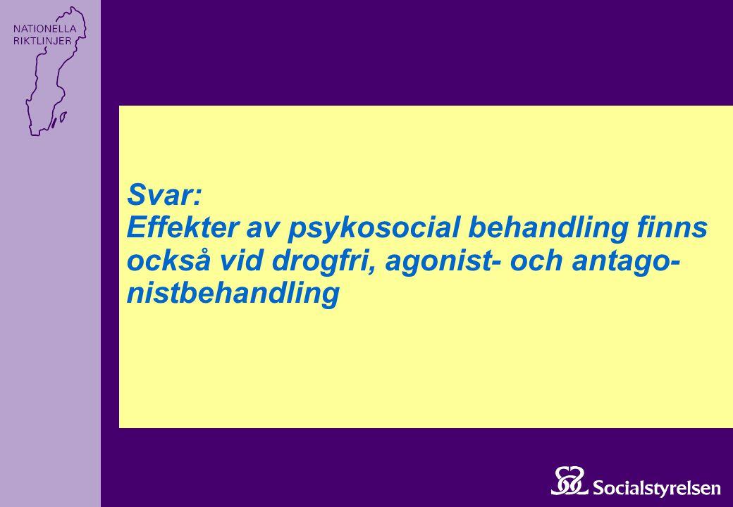 Svar: Effekter av psykosocial behandling finns också vid drogfri, agonist- och antago- nistbehandling
