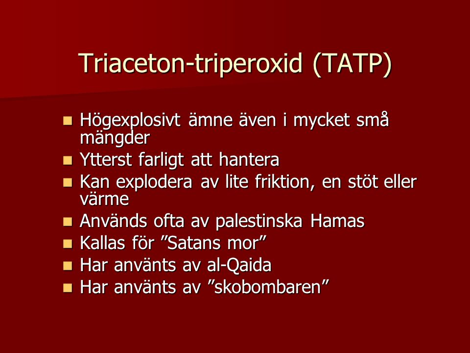 Triaceton-triperoxid (TATP)  Högexplosivt ämne även i mycket små mängder  Ytterst farligt att hantera  Kan explodera av lite friktion, en stöt eller värme  Används ofta av palestinska Hamas  Kallas för Satans mor  Har använts av al-Qaida  Har använts av skobombaren