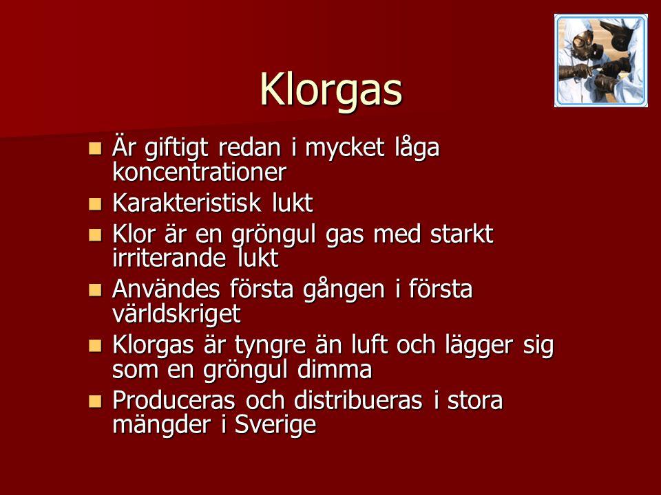 Klorgas  Är giftigt redan i mycket låga koncentrationer  Karakteristisk lukt  Klor är en gröngul gas med starkt irriterande lukt  Användes första gången i första världskriget  Klorgas är tyngre än luft och lägger sig som en gröngul dimma  Produceras och distribueras i stora mängder i Sverige