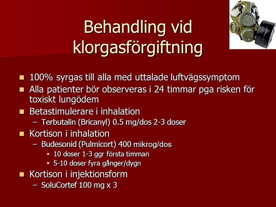 Behandling vid klorgasförgiftning  100% syrgas till alla med uttalade luftvägssymptom  Alla patienter bör observeras i 24 timmar pga risken för toxiskt lungödem  Betastimulerare i inhalation –Terbutalin (Bricanyl) 0.5 mg/dos 2-3 doser  Kortison i inhalation –Budesonid (Pulmicort) 400 mikrog/dos  10 doser 1-3 ggr första timman  5-10 doser fyra gånger/dygn  Kortison i injektionsform –SoluCortef 100 mg x 3