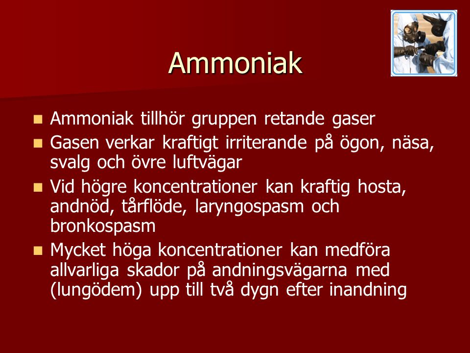 Ammoniak   Ammoniak tillhör gruppen retande gaser   Gasen verkar kraftigt irriterande på ögon, näsa, svalg och övre luftvägar   Vid högre koncentrationer kan kraftig hosta, andnöd, tårflöde, laryngospasm och bronkospasm   Mycket höga koncentrationer kan medföra allvarliga skador på andningsvägarna med (lungödem) upp till två dygn efter inandning