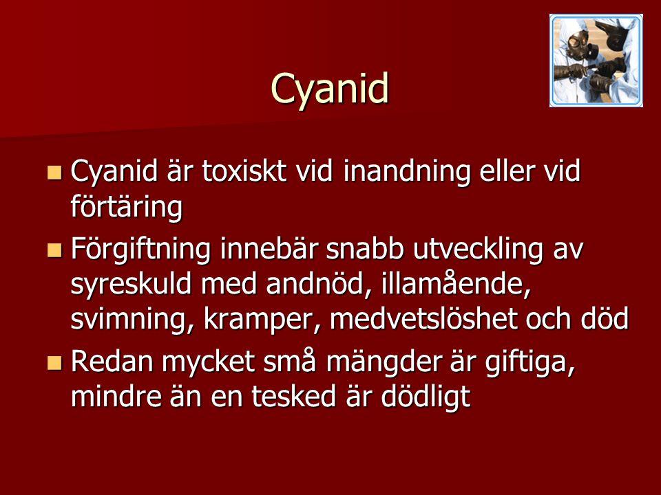 Cyanid  Cyanid är toxiskt vid inandning eller vid förtäring  Förgiftning innebär snabb utveckling av syreskuld med andnöd, illamående, svimning, kramper, medvetslöshet och död  Redan mycket små mängder är giftiga, mindre än en tesked är dödligt