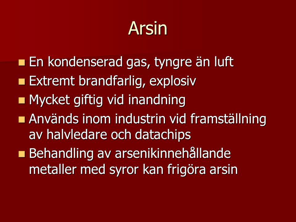 Arsin  En kondenserad gas, tyngre än luft  Extremt brandfarlig, explosiv  Mycket giftig vid inandning  Används inom industrin vid framställning av halvledare och datachips  Behandling av arsenikinnehållande metaller med syror kan frigöra arsin